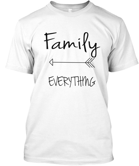 Family Everything White T-Shirt Front
