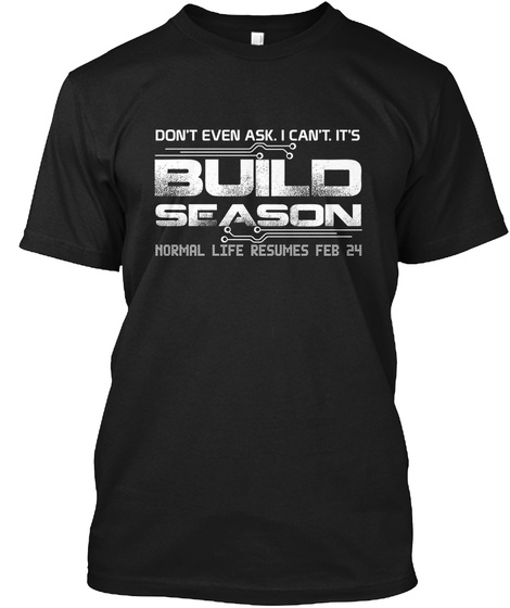 Dont Even Ask I Cant Its Build Season Normal Life Resumes Feb 24 Black T-Shirt Front