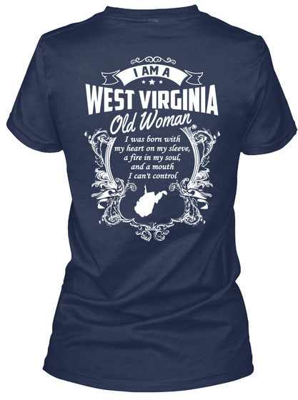 """I Am A West Virginia Old Woman I Was Born With My Heart On My Sleeve,A Fire In My Soul And A Mouth I Can""""T Control Navy T-Shirt Back"""