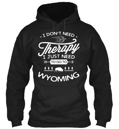 I Don't Need Therapy I Just Need To Go To Wyoming Black Sweatshirt Front