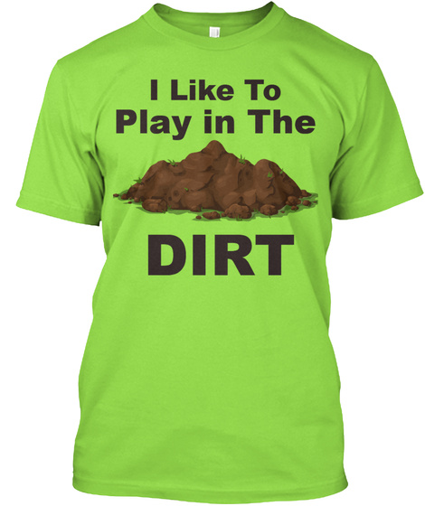 I Like To Play In The Dirt Lime T-Shirt Front