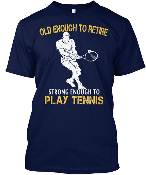 Old Enough To Retire Strong Enough To Play Tennis Navy T-Shirt Front