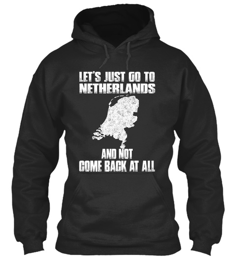 Let's Just Go To Netherlands And Not Come Back At All Jet Black T-Shirt Front