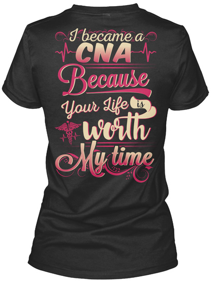 I Became A Cna Because Your Life Worth My Time Black T-Shirt Back