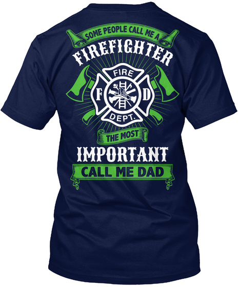 Fire F D Dept. Some People Call Me A Firefighter Fire F D Dept. The Most Important Call Me Dad Navy T-Shirt Back