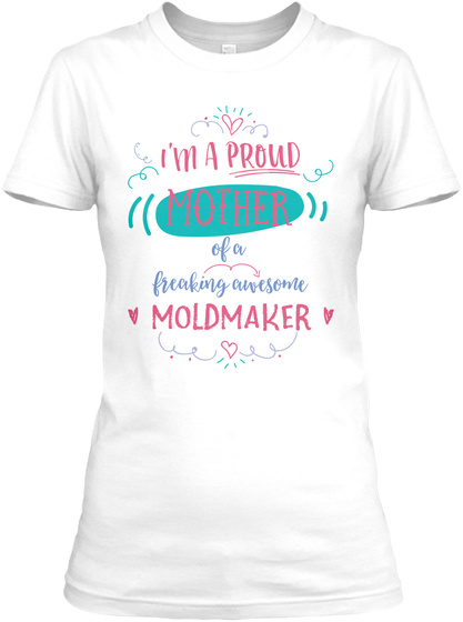 I'm A Proud Mother Of A Freaking Awesome Moldmaker White T-Shirt Front