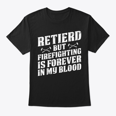 Retired Firefighting I In My Blood Shirt Black T-Shirt Front