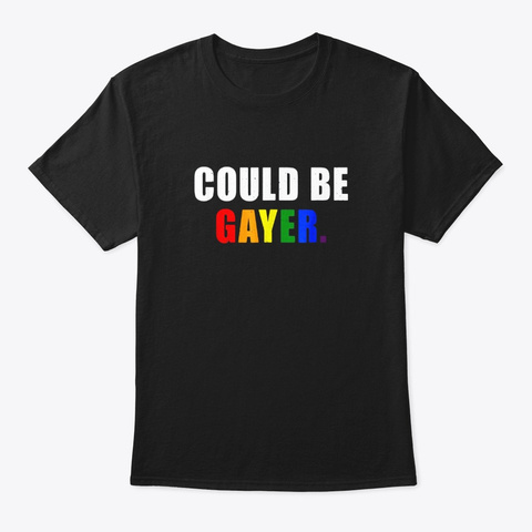 Lgbt Pride Could Be Gayer Great Lgbt Black T-Shirt Front