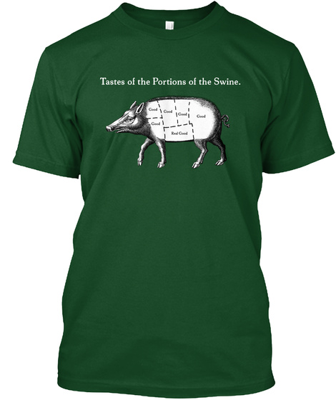Tastes Of The Portions Of The Swine.  Forest Green  T-Shirt Front