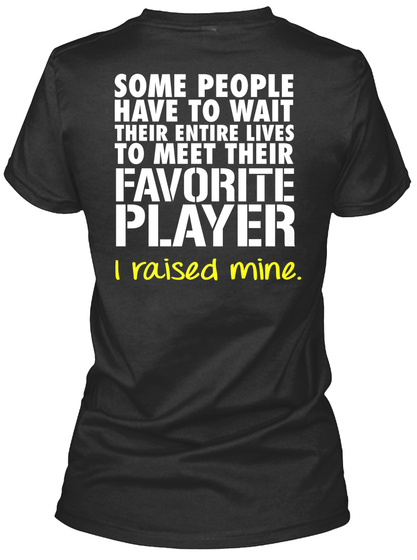 Some People Have To Wait Their Entire Lives To Meet Their Favourite Player I Raised Mine Black Women's T-Shirt Back