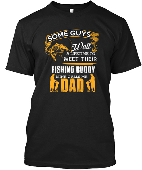 Some Guys Wait A Lifetime To Meet Their Fishing Buddy Mine Calls Me Dad Black T-Shirt Front