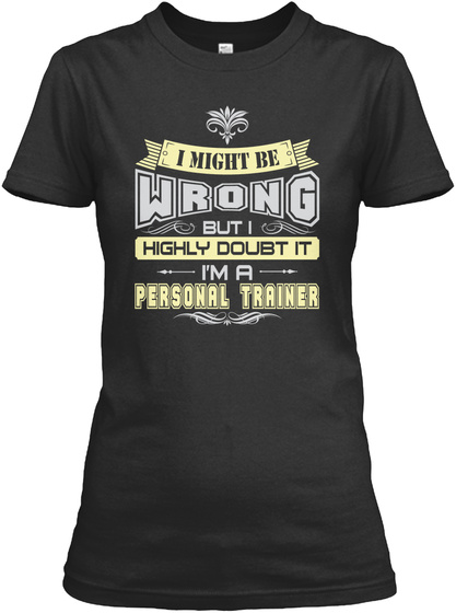 I Might Be Wrong But I Highly Doubt It I'm A Personal Trainer Black T-Shirt Front