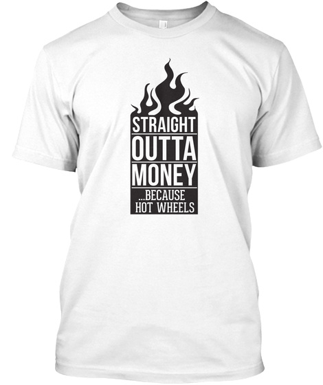 Straight Outta Money Because Hot Wheels White T-Shirt Front