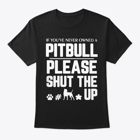 If You Never Owned A Pit Bull   Shut Up Black T-Shirt Front