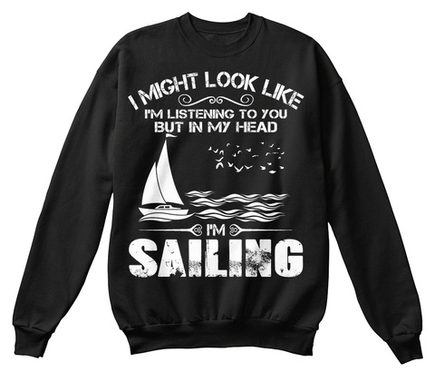 I Might Look Like I'm Listening To You But In My Head I'm Sailing Black T-Shirt Front