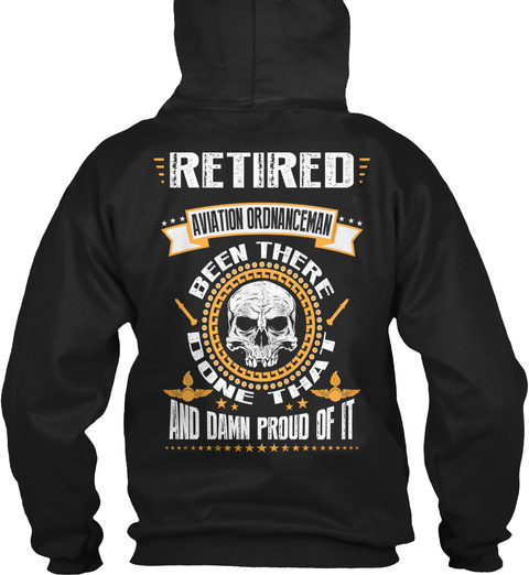 Retired Aviation Ordnanceman Been There Done That And Damn Proud Of It Black Sweatshirt Back