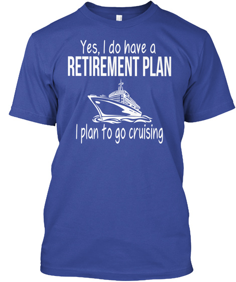 Yes, I Do Have A Retirement Plan I Plan To Go Cruising  Deep Royal T-Shirt Front
