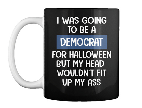 I Was Going To Be A Democrat For Halloween Mug Black T-Shirt Front