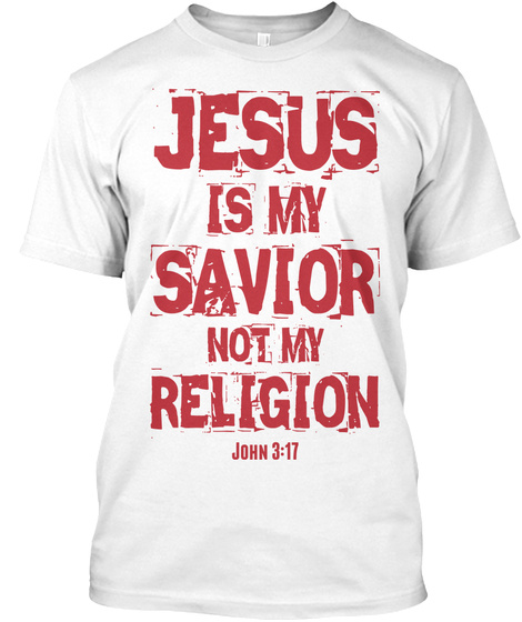 Jesus Is My Savior Not My Religion John3:17 White T-Shirt Front