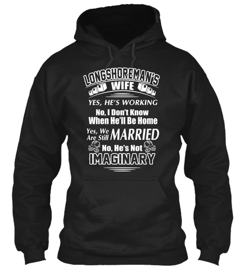Longshoreman's Wife Yes, He's Working No, I Don't Know When He'll Be Home Yes, We Are Still Married No He's Not... Black T-Shirt Front