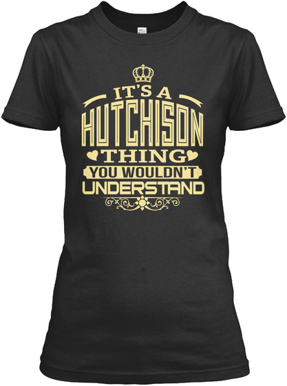 It's A Hutchison Thing You Wouldn't Understand Black T-Shirt Front
