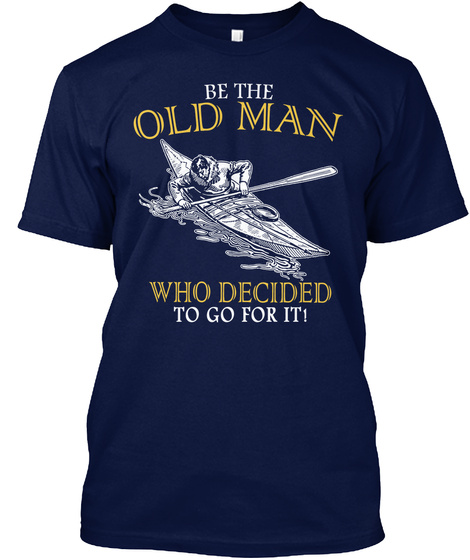 Be The Old Man Who Decided To Go For It! Navy T-Shirt Front