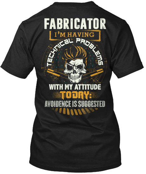 Fabricator I'm Having Technical Problems With My Attitude Today Avoidence Is Suggested Black T-Shirt Back