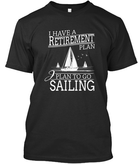 I Have Retirement Plan Plan To Go Sailing Black T-Shirt Front