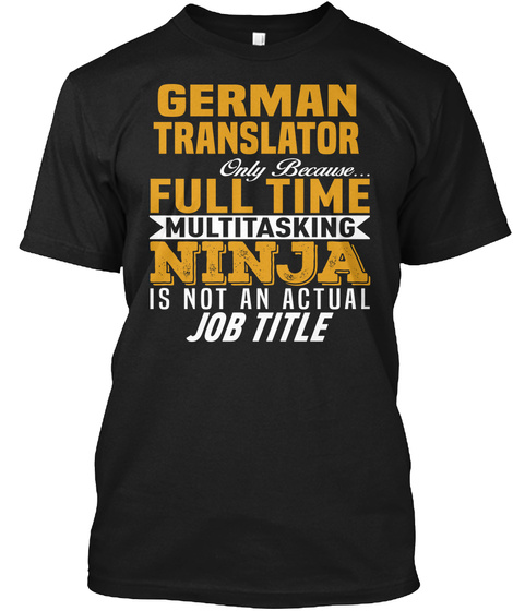 German Translator Only Because. Full Time Multitasking Ninja Is Not An Actual Job Title Black T-Shirt Front