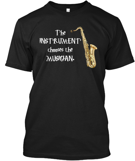 The Instrument Chooses The Musician. Black T-Shirt Front