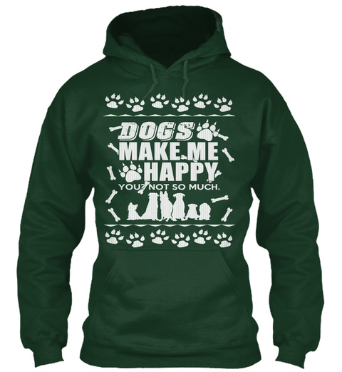 Dogs Make Me Happy You Not So Much Forest Green T-Shirt Front