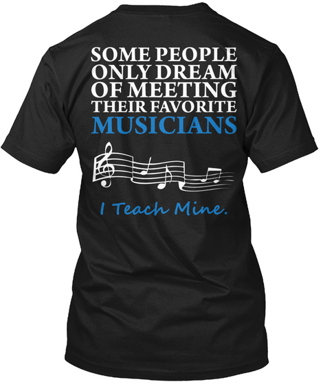 Some People Only Dream Of Meeting Their Favorite Musicians I Teach Mine Black T-Shirt Back