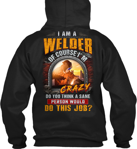 I Am A Welder Of Course I'm Do You Think A Sane Person Would Do This Job Black T-Shirt Back