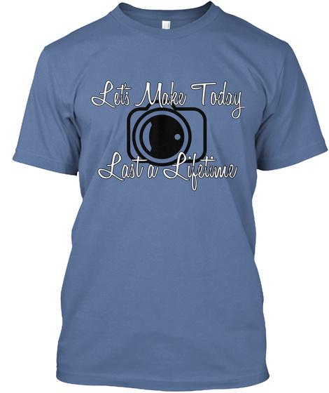 Let's Make Today Last A Lifetime Denim Blue T-Shirt Front