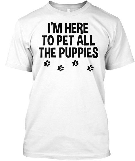 ec5009997dbd I'm Here To Pet All The Puppies Funny Dog Lover T-Shirt: Teespring Campaign