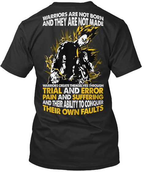 Warriors Are Not Born And They Are Not Made Warriors Create Themselves Through Trial And Error Pain And Suffering And... Black T-Shirt Back