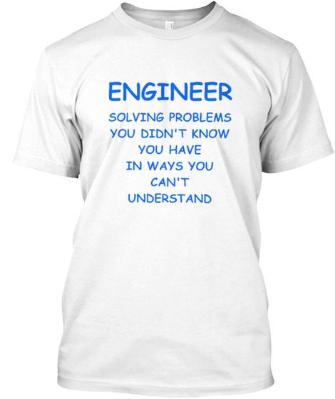 Engineer Solving Problems You Didn't Know You Have In Ways You Can't Understand White T-Shirt Front