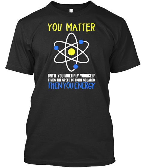 You Matter Until You Multiply Yourself Times The Speed Of Light Squared Then You Energy Black T-Shirt Front