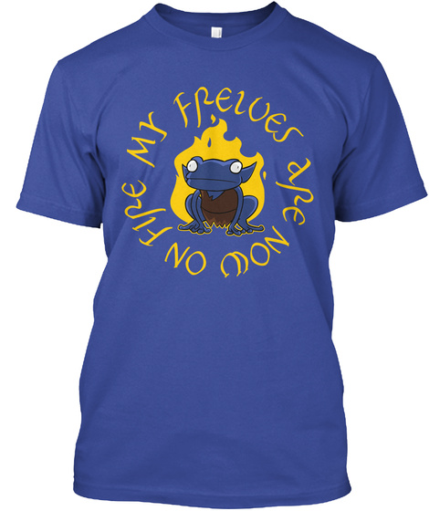 My Frewes A Re Now On Fire Deep Royal T-Shirt Front