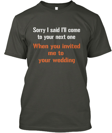 Sorry I Said I'll Come To Your Next One When You Invited Me To Your Wedding Smoke Gray T-Shirt Front