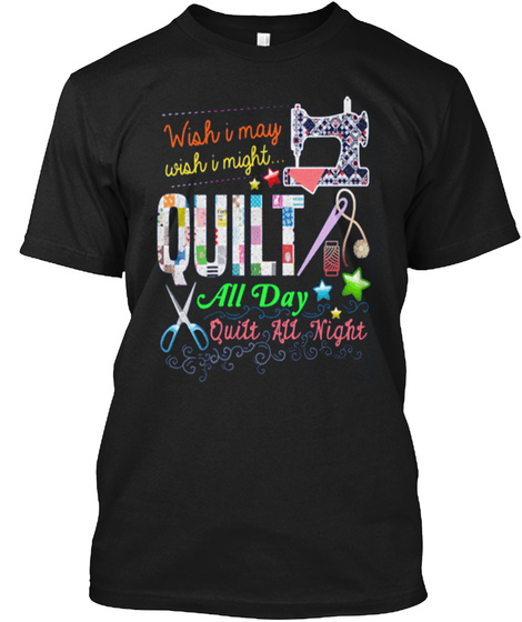 Wish I May Wish I Might Quilt All Day Quilt Alk Night Black T-Shirt Front