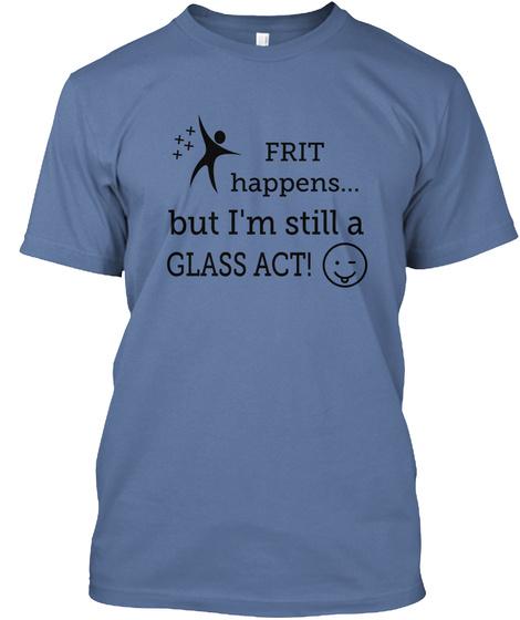 Frit Happens But I'm Still A Glass Act!  Denim Blue T-Shirt Front