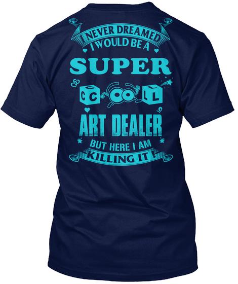 I Never Dreamed I Would Be A Super Art Dealer But Here I Am Killing It Navy T-Shirt Back