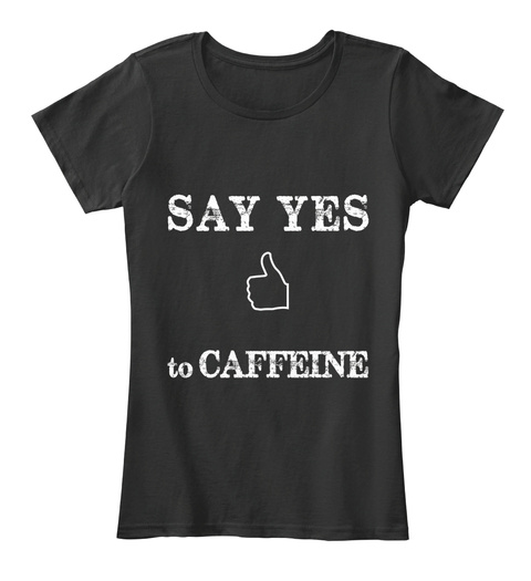 Say Yes To Caffeine Black áo T-Shirt Front