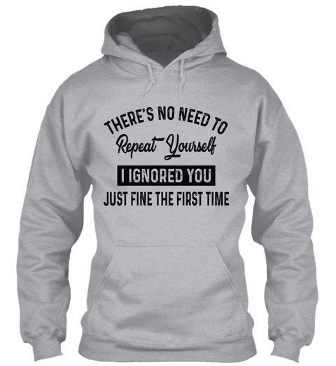 There's No Need To Repeat Yourself I Ignored You Just Fine The First Time Sport Grey Sweatshirt Front