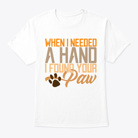 Dog I Needed A Hand I Found Your Paw White T-Shirt Front