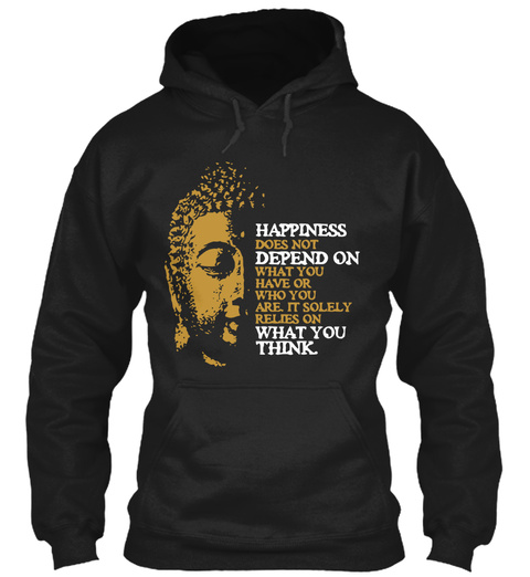 Happiness Does Not Depend On What You Have Or Who You Are It Solely Relies On What You Think Black T-Shirt Front