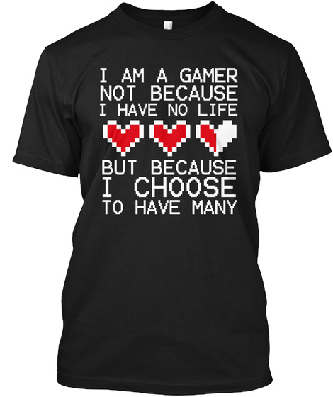 I Am A Gamer Not Because I Have No Life But Because I Choose To Have Many Black T-Shirt Front