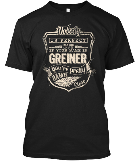 Nobody Is Perfect But If Your Name Is Greiner  You're Pretty Damn Close Black T-Shirt Front