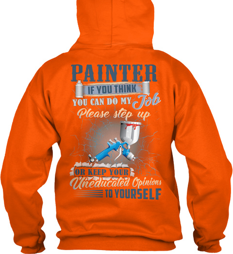 Painter If You Think You Can Do My Job Please Step Up Or Keep Your Uneducated Opinion To Yourself Safety Orange T-Shirt Back